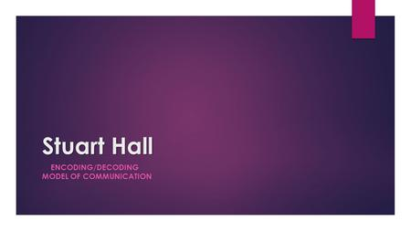 Stuart Hall ENCODING/DECODING MODEL OF COMMUNICATION.