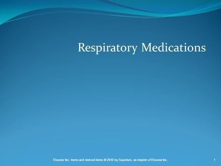 Elsevier Inc. items and derived items © 2010 by Saunders, an imprint of Elsevier Inc.1 Respiratory Medications.
