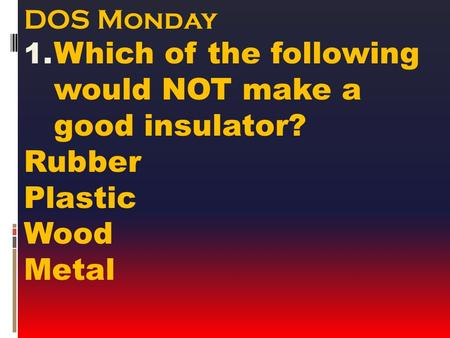 DOS Monday 1. Which of the following would NOT make a good insulator? Rubber Plastic Wood Metal.