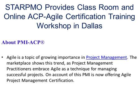 STARPMO Provides Class Room and Online ACP-Agile Certification Training Workshop in Dallas About PMI-ACP® Agile is a topic of growing importance in Project.