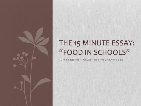 "Turn to the Writing Section of your RAW Book THE 15 MINUTE ESSAY: ""FOOD IN SCHOOLS"""