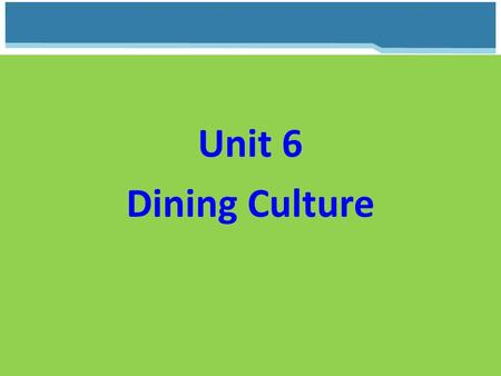 Unit 6 Dining Culture. Unit 6 Dining Culture The cultivation, preparation, and appreciation of delicious and healthy food, which are critical to our individual.