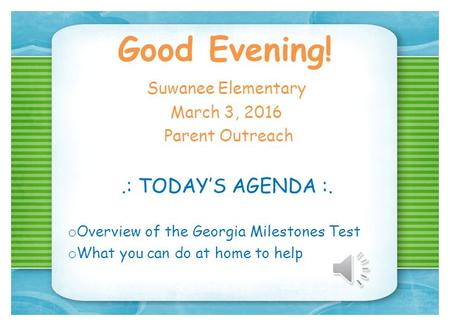 Good Evening! Suwanee Elementary March 3, 2016 Parent Outreach.: TODAY'S AGENDA :. o Overview of the Georgia Milestones Test o What you can do at home.