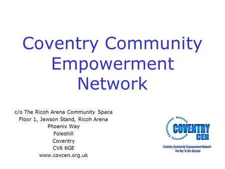 Coventry Community Empowerment Network c/o The Ricoh Arena Community Space Floor 1, Jewson Stand, Ricoh Arena Phoenix Way Foleshill Coventry CV6 6GE www.covcen.org.uk.