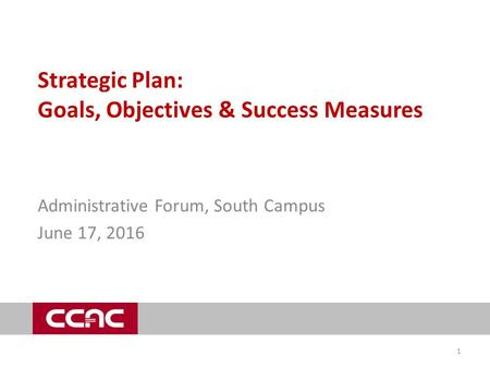 Strategic Plan: Goals, Objectives & Success Measures Administrative Forum, South Campus June 17, 2016 1.