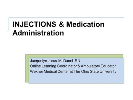 INJECTIONS & Medication Administration Jacquelyn Jarus-McDanel RN Online Learning Coordinator & Ambulatory Educator Wexner Medical Center at The Ohio State.
