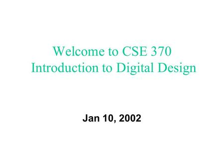Welcome to CSE 370 Introduction to Digital Design Jan 10, 2002.
