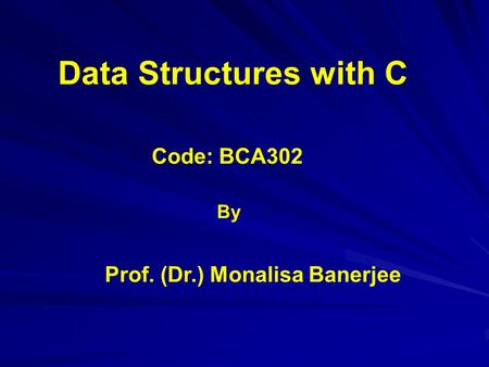 Code: BCA302 Data Structures with C Prof. (Dr.) Monalisa Banerjee By.