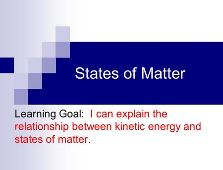States of Matter Learning Goal: I can explain the relationship between kinetic energy and states of matter.