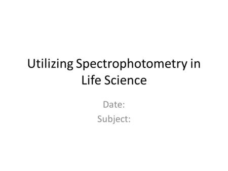 Utilizing Spectrophotometry in Life Science Date: Subject: