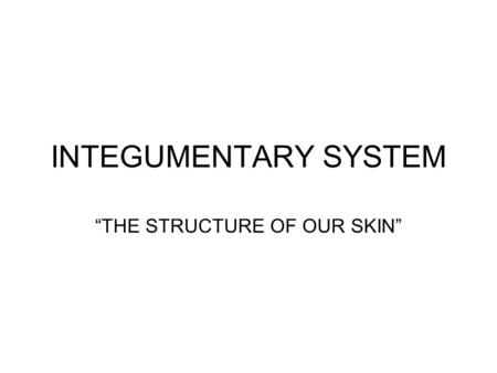 "INTEGUMENTARY SYSTEM ""THE STRUCTURE OF OUR SKIN""."