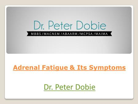 Adrenal Fatigue & Its Symptoms Dr. Peter Dobie. Adrenal glands are a vital part of our body and these functions to keep us fresh, focused and provide.