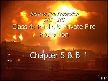 1 Intro to Fire Protection FRS - 101 Class 4: Public & Private Fire Protection Chapter 5 & 6.