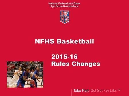 Take Part. Get Set For Life.™ National Federation of State High School Associations NFHS Basketball 2015-16 Rules Changes.