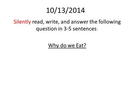 10/13/2014 Silently read, write, and answer the following question in 3-5 sentences: Why do we Eat?