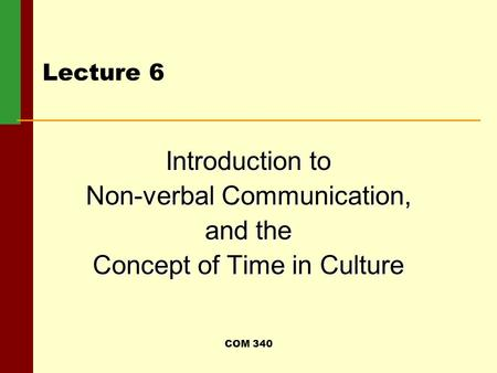 COM 340 Lecture 6 Introduction to Non-verbal Communication, and the Concept of Time in Culture.