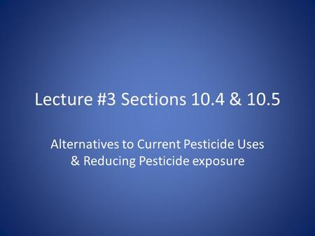 Lecture #3 Sections 10.4 & 10.5 Alternatives to Current Pesticide Uses & Reducing Pesticide exposure.