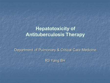 Hepatotoxicity of Antituberculosis Therapy Department of Pulmonary & Critical Care Medicine R3 Yang BH.