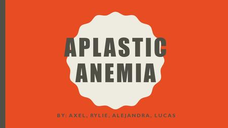 APLASTIC ANEMIA BY: AXEL, RYLIE, ALEJANDRA, LUCAS.