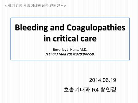 Bleeding and Coagulopathies in critical care Bleeding and Coagulopathies in critical care Beverley J. Hunt, M.D. N Engl J Med 2014;370:847-59. 2014.06.19.