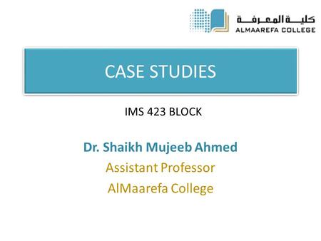 CASE STUDIES Dr. Shaikh Mujeeb Ahmed Assistant Professor AlMaarefa College IMS 423 BLOCK.