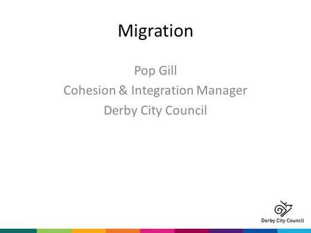 Migration Pop Gill Cohesion & Integration Manager Derby City Council.