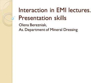 Interaction in EMI lectures. Presentation skills Olena Berezniak, As. Department of Mineral Dressing.