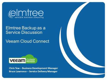 Elmtree Backup as a Service Discussion Veeam Cloud Connect Chris Tew – Business Development Manager Bruce Lawrence – Service Delivery Manager.