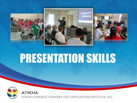 PRESENTATION SKILLS www.atikha.org1 ATIKHA ATIKHA OVERSEAS WORKERS AND COMMUNITIES INITIATIVE, INC.