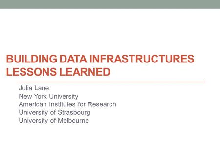 BUILDING DATA INFRASTRUCTURES LESSONS LEARNED Julia Lane New York University American Institutes for Research University of Strasbourg University of Melbourne.