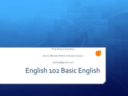 English 102 Basic English Prof. Sharon Diaz Ruiz Ana G. Mendez-Metro Orlando Campus
