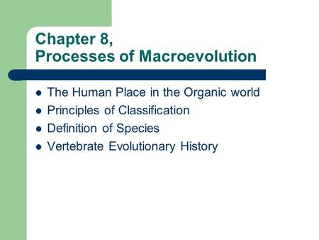 Chapter 8, Processes of Macroevolution The Human Place in the Organic world Principles of Classification Definition of Species Vertebrate Evolutionary.