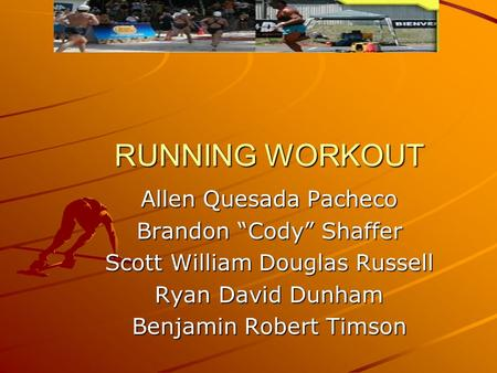 "RUNNING WORKOUT Allen Quesada Pacheco Brandon ""Cody"" Shaffer Scott William Douglas Russell Ryan David Dunham Benjamin Robert Timson."
