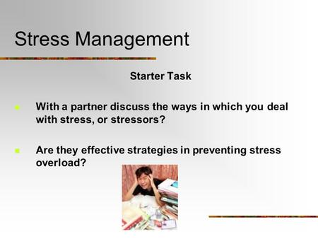 Stress Management Starter Task With a partner discuss the ways in which you deal with stress, or stressors? Are they effective strategies in preventing.