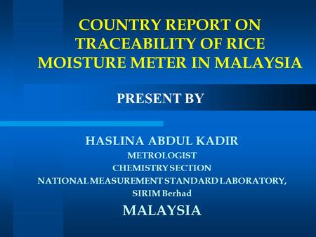 HASLINA ABDUL KADIR METROLOGIST CHEMISTRY SECTION NATIONAL MEASUREMENT STANDARD LABORATORY, SIRIM Berhad MALAYSIA COUNTRY REPORT ON TRACEABILITY OF RICE.