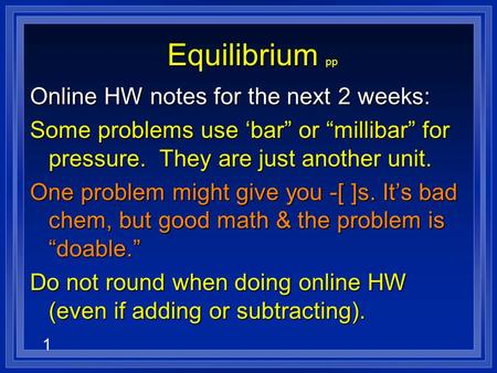 "1 Equilibrium Equilibrium pp Online HW notes for the next 2 weeks: Some problems use 'bar"" or ""millibar"" for pressure. They are just another unit. One."