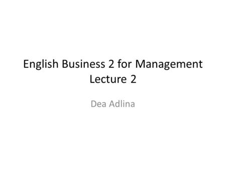 English Business 2 for Management Lecture 2 Dea Adlina.