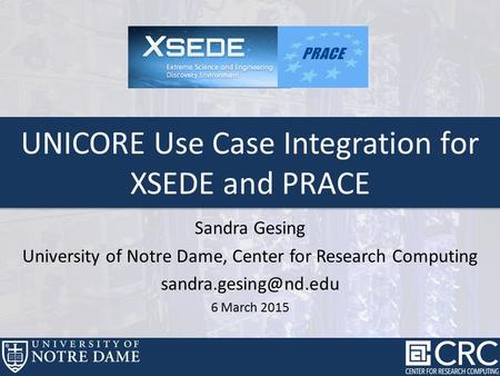 Sandra Gesing University of Notre Dame, Center for Research Computing 6 March 2015 UNICORE Use Case Integration for XSEDE and PRACE.