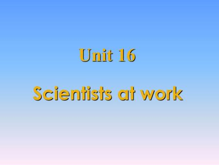 "Scientists at work Unit 16 Lead in What can you think of when you see the title ""Scientists at work ?"" Some famous scientists in the world their discoveries."