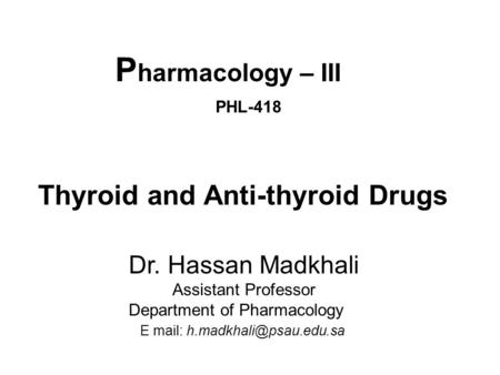 P harmacology – III PHL-418 Thyroid and Anti-thyroid Drugs Dr. Hassan Madkhali Assistant Professor Department of Pharmacology E mail: