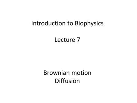 Introduction to Biophysics Lecture 7 Brownian motion Diffusion.