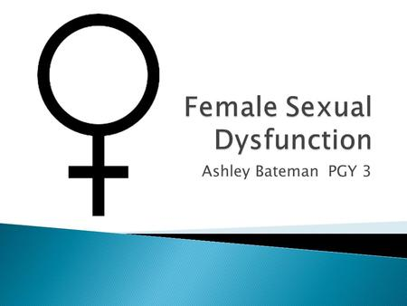 Ashley Bateman PGY 3.  Define the stages of female sexual response cycle.  Identify and define the types of female sexual dysfunction (FSD)  Understanding.