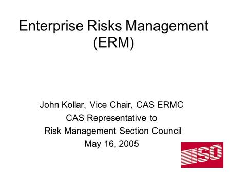 Enterprise Risks Management (ERM) John Kollar, Vice Chair, CAS ERMC CAS Representative to Risk Management Section Council May 16, 2005.