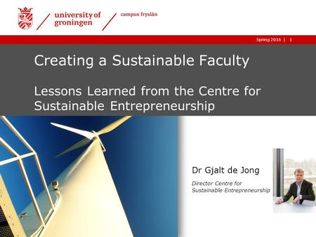 1|05-01-2016 1|Spring 2016 Creating a Sustainable Faculty Lessons Learned from the Centre for Sustainable Entrepreneurship Dr Gjalt de Jong Director Centre.