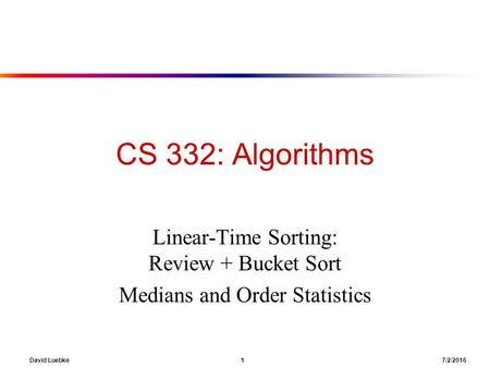 David Luebke 1 7/2/2016 CS 332: Algorithms Linear-Time Sorting: Review + Bucket Sort Medians and Order Statistics.