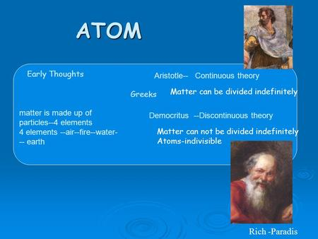 ATOM Early Thoughts Greeks matter is made up of particles--4 elements 4 elements --air--fire--water- -- earth Aristotle-- Continuous theory Democritus.