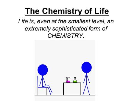 The Chemistry of Life Life is, even at the smallest level, an extremely sophisticated form of CHEMISTRY.