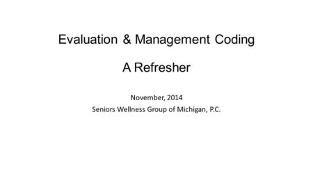 Evaluation & Management Coding A Refresher November, 2014 Seniors Wellness Group of Michigan, P.C.