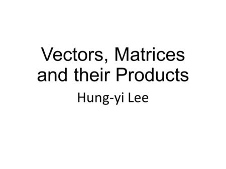 Vectors, Matrices and their Products Hung-yi Lee.