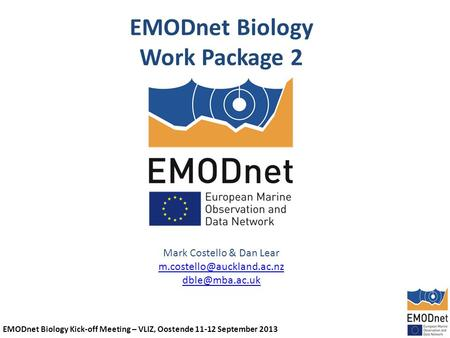 EMODnet Biology Kick-off Meeting – VLIZ, Oostende 11-12 September 2013 EMODnet Biology Work Package 2 Mark Costello & Dan Lear